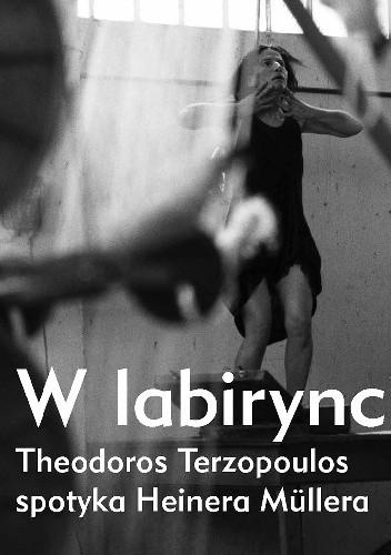 Okładka książki W labiryncie. Theodoros Terzopoulos spotyka Heinera Müllera