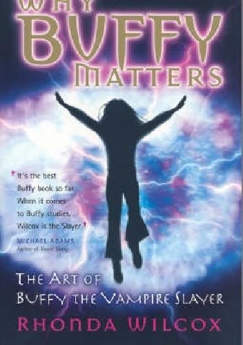 Okładka książki Why Buffy Matters: The Art of Buffy The Vampire Slayer