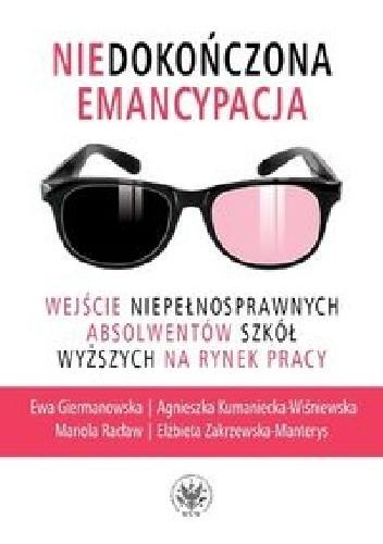 Okładka książki Niedokończona emancypacja. Wejście niepełnosprawnych absolwentów szkół wyższych na rynek pracy