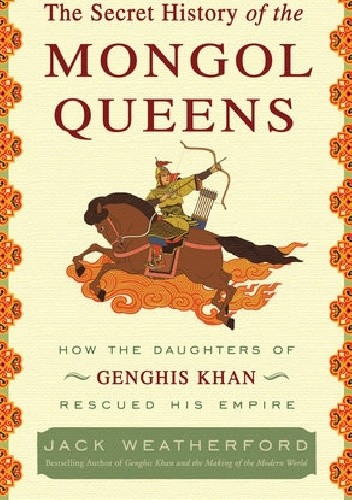 Okładka książki The Secret History of the Mongol Queens: How the Daughters of Genghis Khan Rescued His Empire