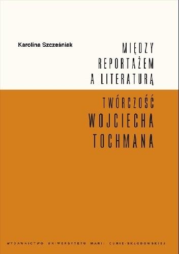 Okładka książki Między reportażem a literaturą. Twórczość Wojciecha Tochmana