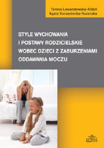 Okładka książki Style wychowania i postawy rodzicielskie wobec dzieci z zaburzeniami oddawania moczu