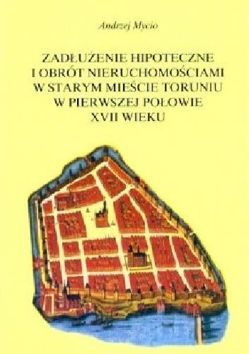 Okładka książki Zadłużenie hipoteczne i obrót nieruchomościami w Starym Mieście Toruniu w pierwszej połowie XVII wieku