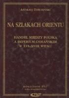 Na szlakach Orientu : handel między Polską a Imperium Osmańskim w XVI-XVIII wieku