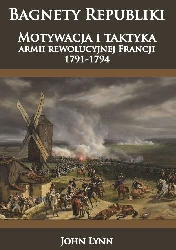 Okładka książki Bagnety Republiki. Motywacja i taktyka armii rewolucyjnej Francji 1791-1794