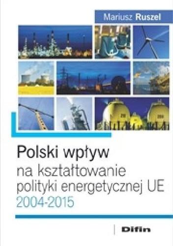 Okładka książki Polski wpływ na kształtowanie polityki energetycznej UE 2004-2015