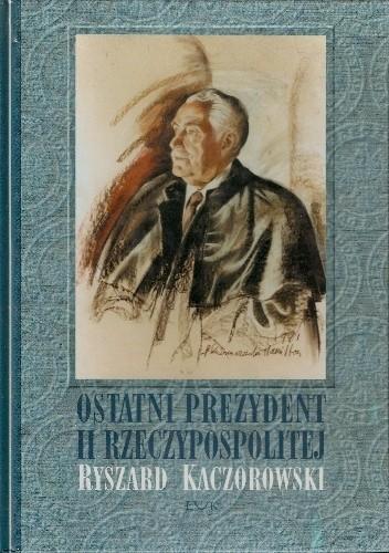 Okładka książki Ostatni prezydent II Rzeczypospolitej: Ryszard Kaczorowski