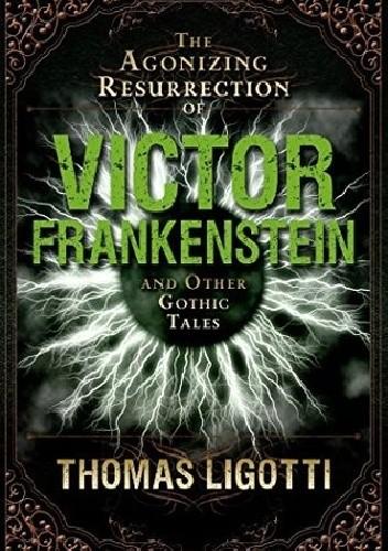 Okładka książki The Agonizing Resurrection of Victor Frankenstein and Other Gothic Tales