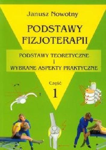 Okładka książki Podstawy fizjoterapii. Podstawy teoretyczne i wybrane aspekty praktyczne. Część 1