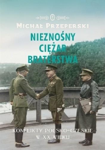 Okładka książki Nieznośny ciężar braterstwa. Konflikty polsko-czeskie w XX wieku