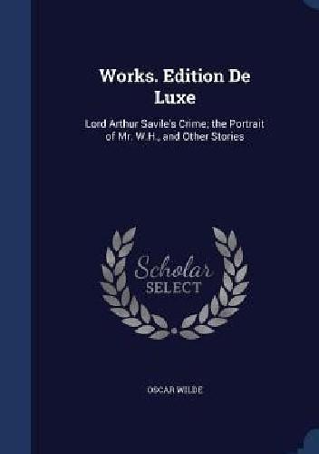 Okładka książki Works. Edition de Luxe: Lord Arthur Savile's Crime; The Portrait of Mr. W.H., and Other Stories