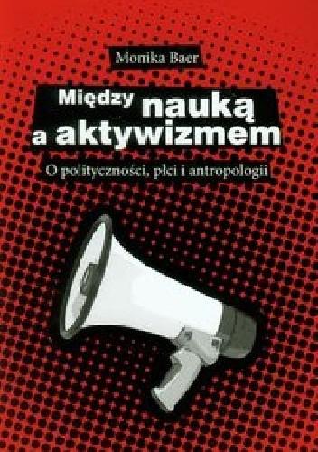 Okładka książki Między nauką a aktywizmem. O polityczności, płci i antropologii