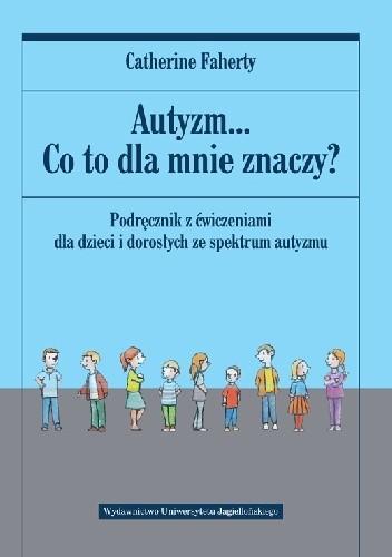 Okładka książki Autyzm... Co to dla mnie znaczy? Podręcznik z ćwiczeniami dla dzieci i dorosłych ze spektrum autyzmu