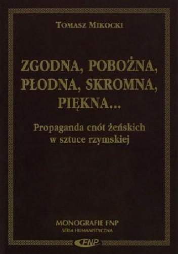 Okładka książki Zgodna, pobożna, płodna, skromna, piękna... Propaganda cnót żeńskich w sztuce rzymskiej