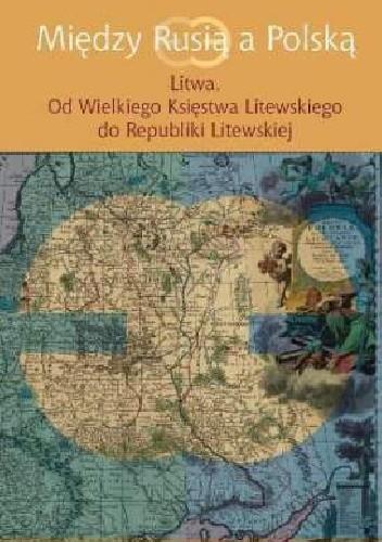 Okładka książki Między Rusią a Polską. Litwa. Od Wielkiego Księstwa Litewskiego do Republiki Litewskiej