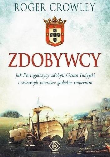 Okładka książki Zdobywcy. Jak Portugalczycy zdobyli Ocean Indyjski i stworzyli pierwsze globalne imperium