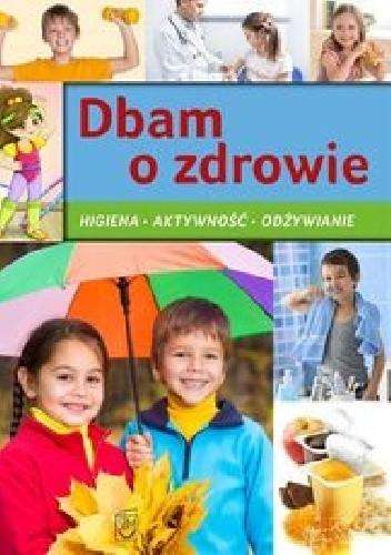 Okładka książki Dbam o zdrowie. Higiena, aktywność, odżywianie