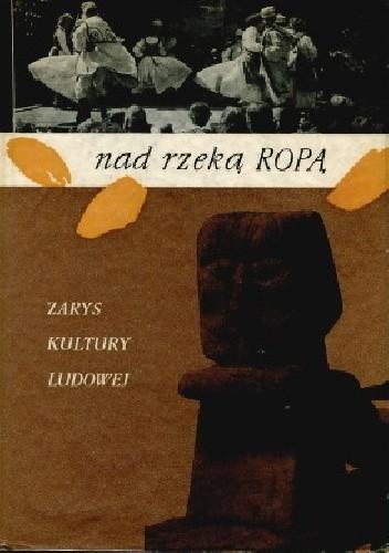 Okładka książki Nad rzeką Ropą. Zarys kultury ludowej powiatu gorlickiego