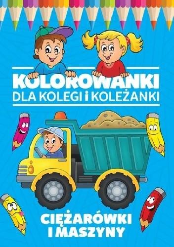 Okładka książki Kolorowanki dla kolegi i koleżanki. Ciężarówki i maszyny