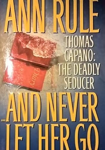 Okładka książki And Never Let Her Go. Thomas Capano: The Deadly Seducer