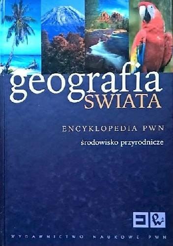 Okładka książki Geografia świata. Encyklopedia PWN. Środowisko przyrodnicze