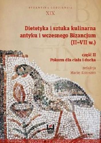Okładka książki Dietetyka i sztuka kulinarna antyku i wczesnego Bizancjum II-VII w. Część 2
