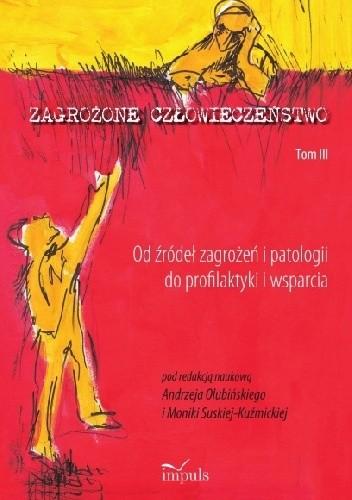 Okładka książki Zagrożone człowieczeństwo. Tom III Od źródeł zagrożeń i patologii do profilaktyki i wsparci