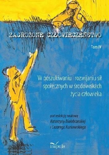 Okładka książki Zagrożone człowieczeństwo. Tom IV W poszukiwaniu i rozwijaniu sił społecznych w środowiskach życia człowieka