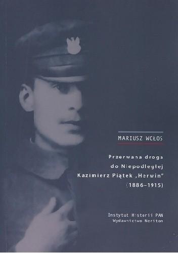 """Okładka książki Przerwana droga do Niepodległej. Kazimierz Piątek """"Herwin"""" (1886-1915)"""