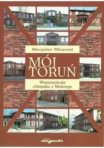 Okładka książki Mój Toruń. Wspomnienia chłopaka z Mokrego