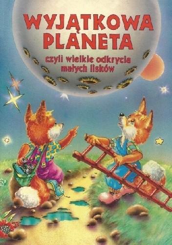 Okładka książki Wyjątkowa planeta, czyli wielkie odkrycia małych lisków