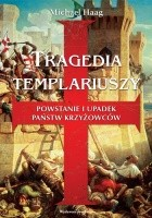 Tragedia templariuszy. Powstanie i upadek państw krzyżowców