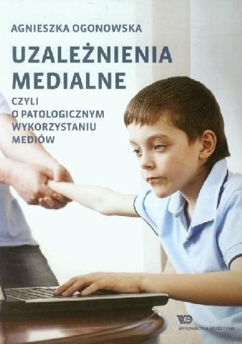 Okładka książki Uzależnienia medialne. Czyli o patologicznym wykorzystaniu mediów