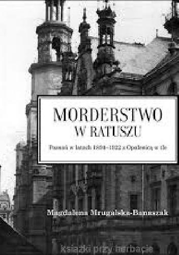 Okładka książki Morderstwo w ratuszu. Poznań w latach 1894-1922 z Opalenicą w tle