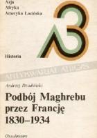 Podbój Maghrebu przez Francję 1830-1934
