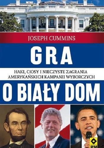 Okładka książki Gra o Biały Dom. Haki, ciosy i nieczyste zagrania amerykańskich kampanii wyborczych