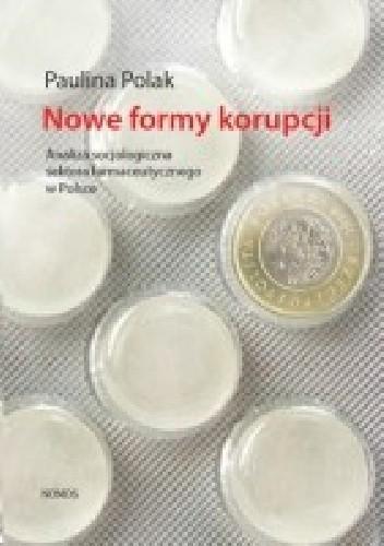 Okładka książki Nowe formy korupcji. Analiza socjologiczna sektora farmaceutycznego w Polsce