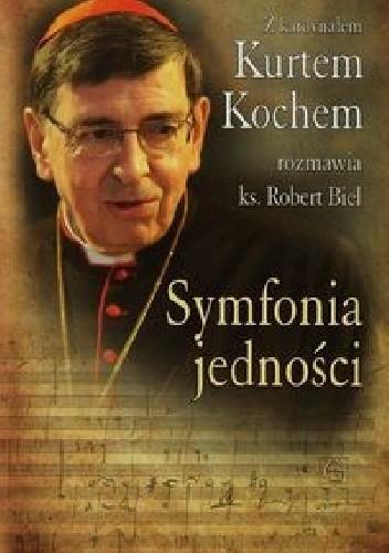 Okładka książki Symfonia jedności. Z kardynałem Kurtem Kochem rozmawia ks. Robert Biel
