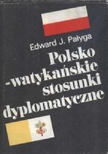 Okładka książki Polsko-watykańskie stosunki dyplomatyczne. Od zarania II Rzeczpospolitej do pontyfikatu papieża-Polaka.