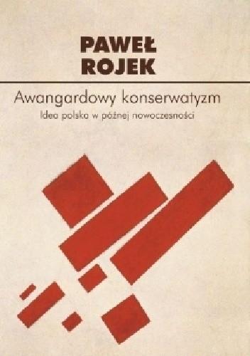 Okładka książki Awangardowy konserwatyzm. Idea polska w późnej nowoczesności