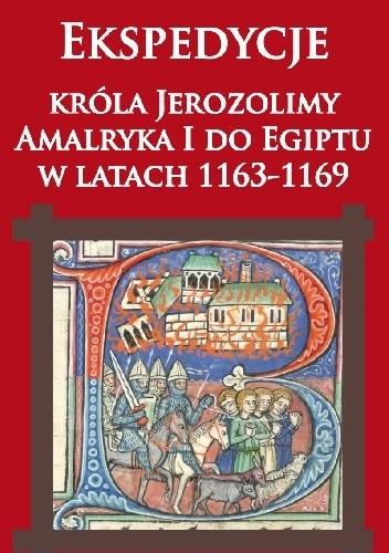 Okładka książki Ekspedycje króla Jerozolimy  Amalryka I do Egiptu  w latach 1163-1169