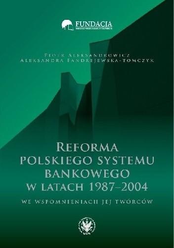 Okładka książki Reforma polskiego systemu bankowego w latach 1987-2004 we wspomnieniach jej twórców