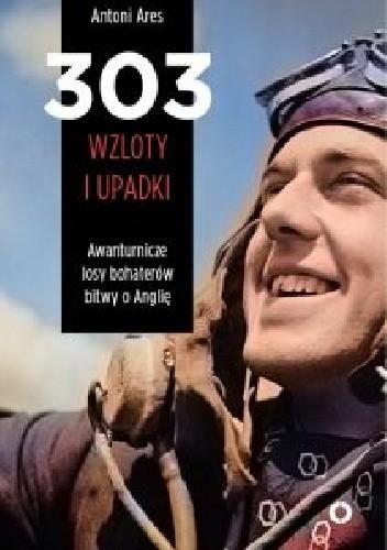Okładka książki 303 wzloty i upadki. Awanturnicze losy bohaterów Bitwy o Anglię