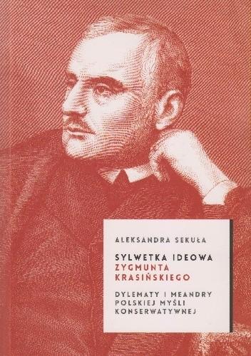 Okładka książki Sylwetka ideowa Zygmunta Krasińskiego Dylematy i meandry polskiej myśli konserwatywnej
