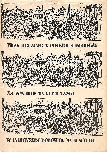 Okładka książki Trzy relacje z polskich podróży na Wschód muzułmański w pierwszej połowie XVII wieku