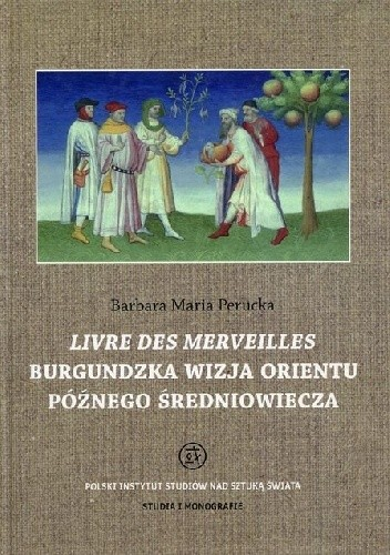 Okładka książki Livre des merveilles : Burgundzka wizja Orientu późnego średniowiecza w miniaturach manuskryptu fr. 2810 z Bibliothèque national de France
