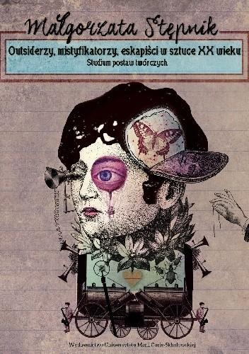 Okładka książki Outsiderzy, mistyfikatorzy, eskapiści w sztuce XX wieku. Studium postaw twórczych