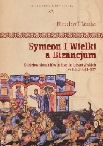 Okładka książki Symeon I Wielki a Bizancjum. Z dziejów stosunków bułgarsko-bizantyńskich w latach 893-927