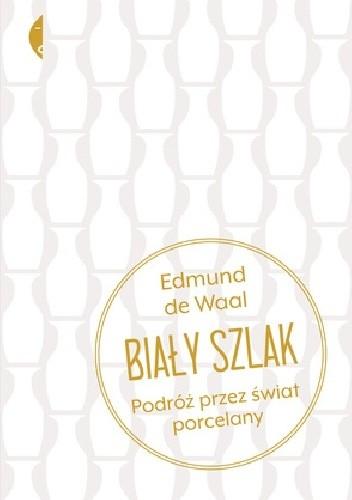 Okładka książki Biały szlak. Podróż przez świat porcelany