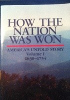 How the Nation Was Won  America`s Untold Story  Volume I  1630-1754